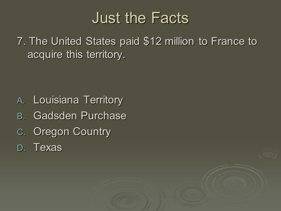 Just the Facts 7. The United States paid $12 million to France to acquire this territory. Louisiana Territory.