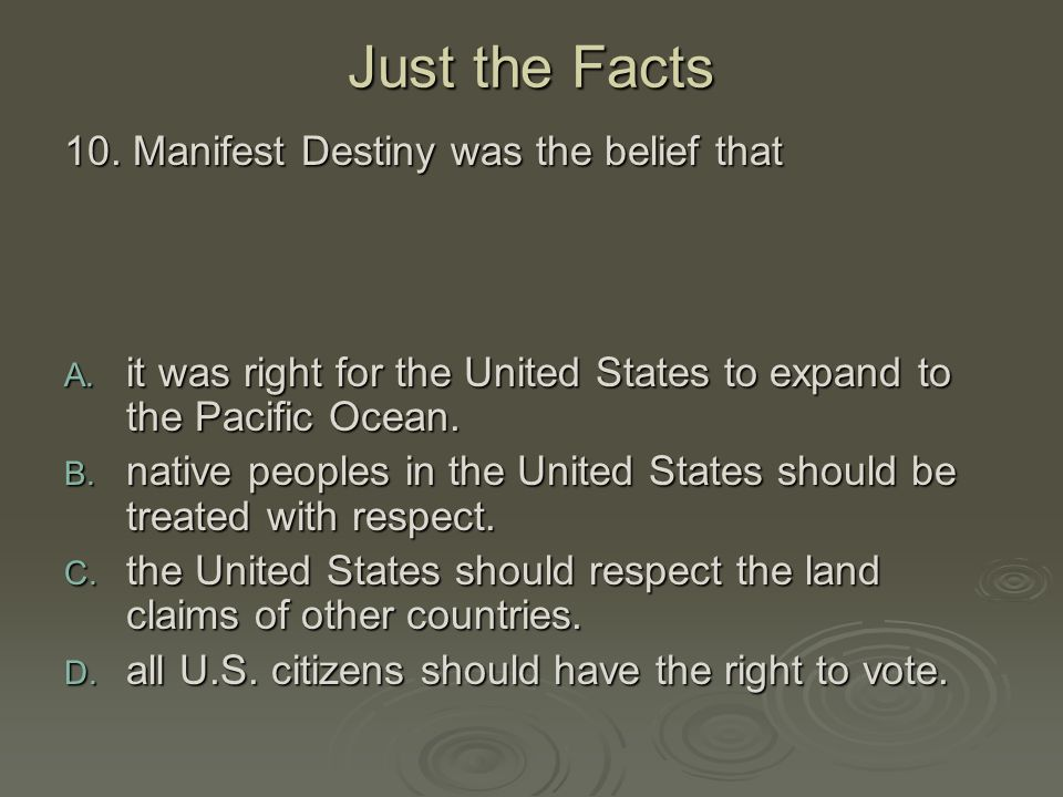 Just the Facts 10. Manifest Destiny was the belief that