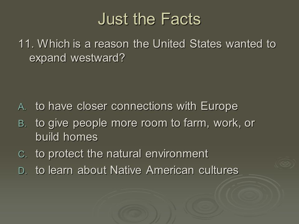 Just the Facts 11. Which is a reason the United States wanted to expand westward to have closer connections with Europe.