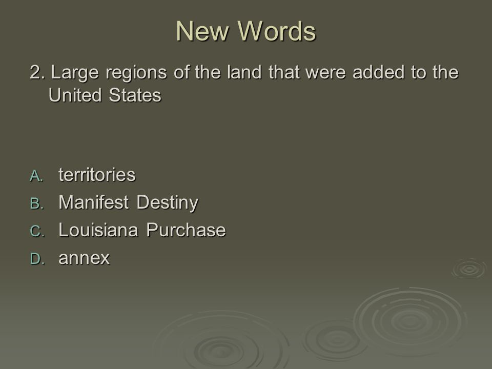 New Words 2. Large regions of the land that were added to the United States. territories. Manifest Destiny.