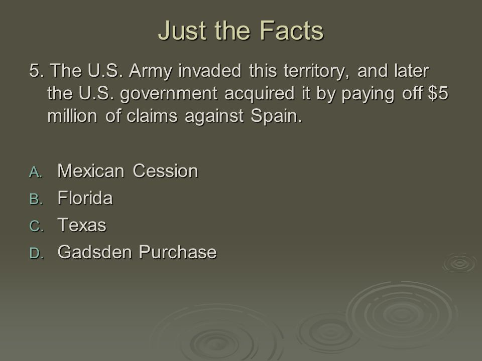 Just the Facts 5. The U.S. Army invaded this territory, and later the U.S. government acquired it by paying off $5 million of claims against Spain.