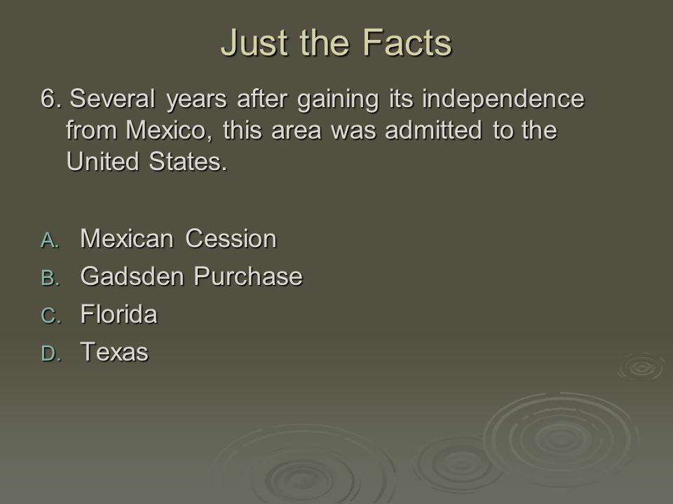Just the Facts 6. Several years after gaining its independence from Mexico, this area was admitted to the United States.