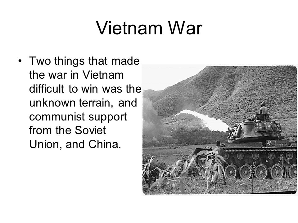 Vietnam War Two things that made the war in Vietnam difficult to win was the unknown terrain, and communist support from the Soviet Union, and China.