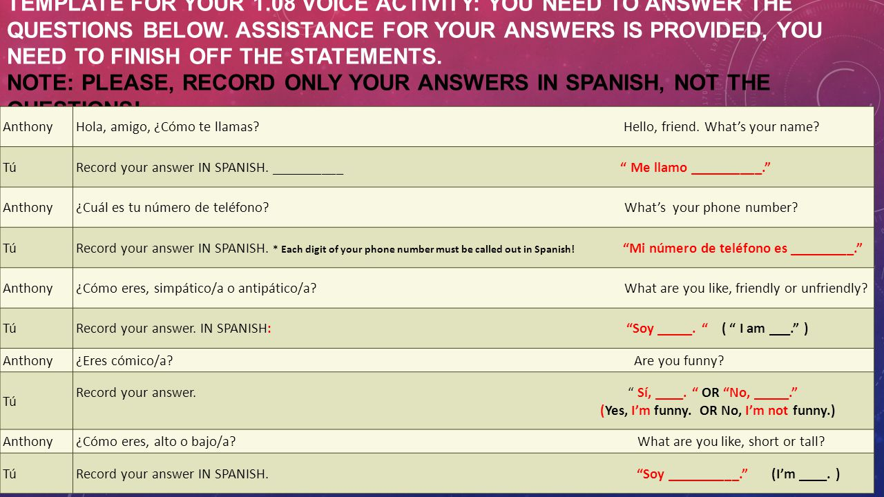 Template for your 1.08 Voice Activity: You need to answer the questions below. Assistance for your answers is provided, you need to finish off the statements. NOTE: Please, record only your answers in Spanish, not the questions!