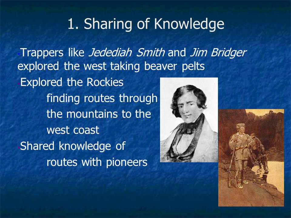 1. Sharing of Knowledge Trappers like Jedediah Smith and Jim Bridger explored the west taking beaver pelts.