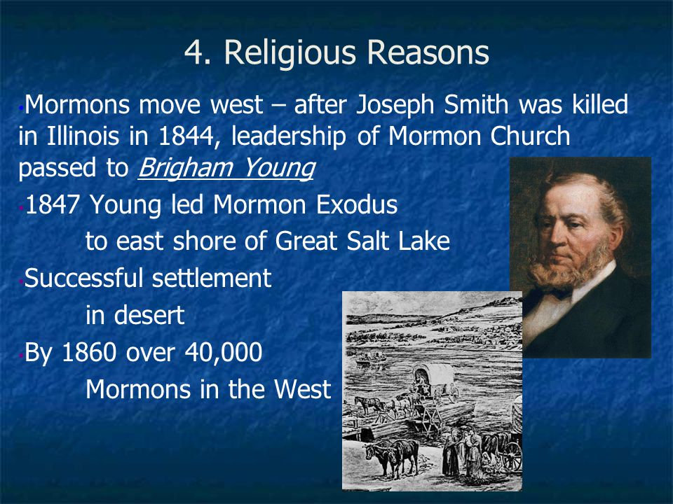 4. Religious Reasons Mormons move west – after Joseph Smith was killed in Illinois in 1844, leadership of Mormon Church passed to Brigham Young.