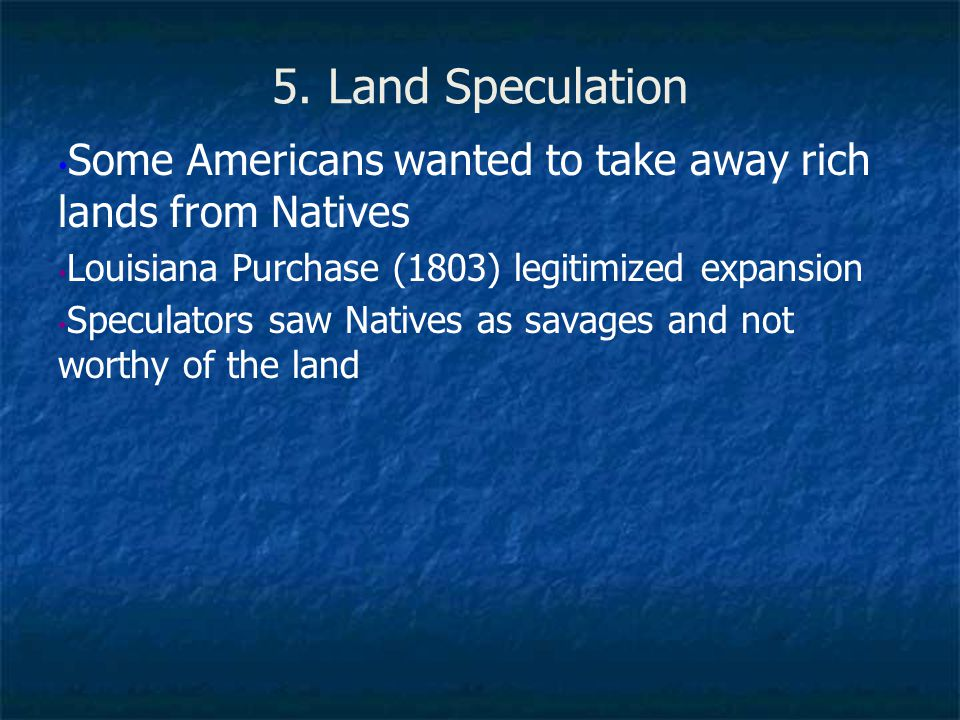 5. Land Speculation Some Americans wanted to take away rich lands from Natives. Louisiana Purchase (1803) legitimized expansion.