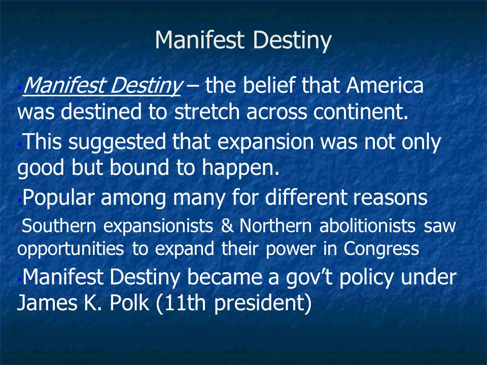 Manifest Destiny Manifest Destiny – the belief that America was destined to stretch across continent.