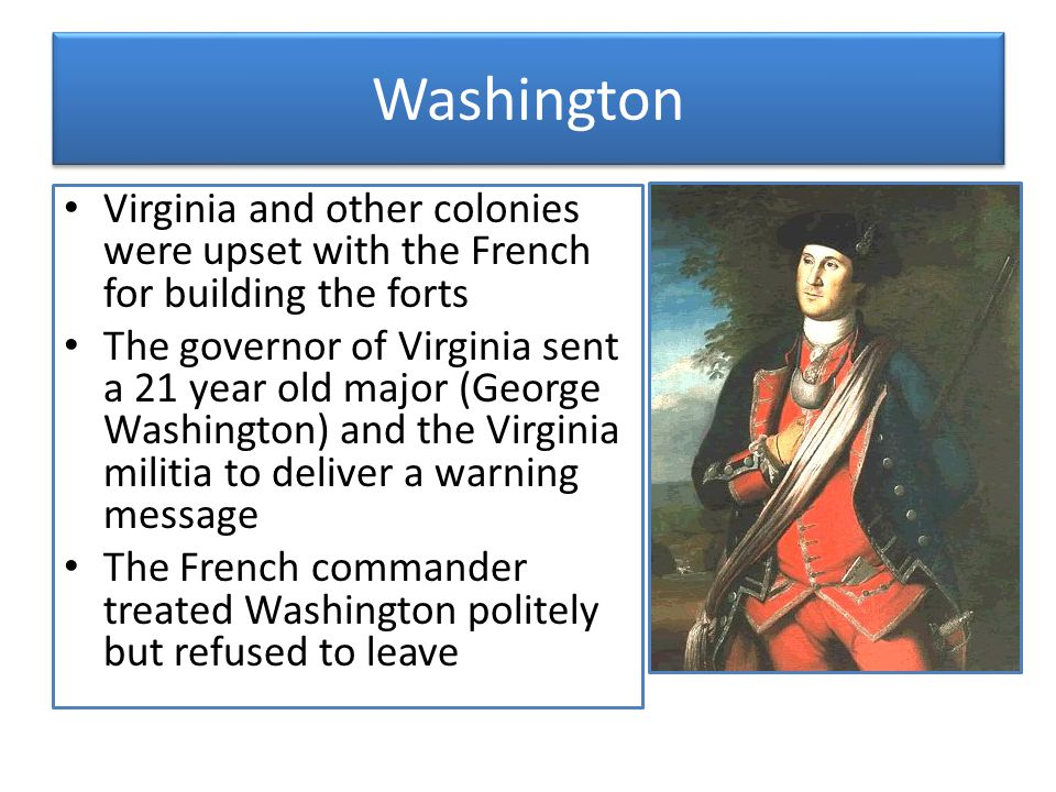 Washington Virginia and other colonies were upset with the French for building the forts.