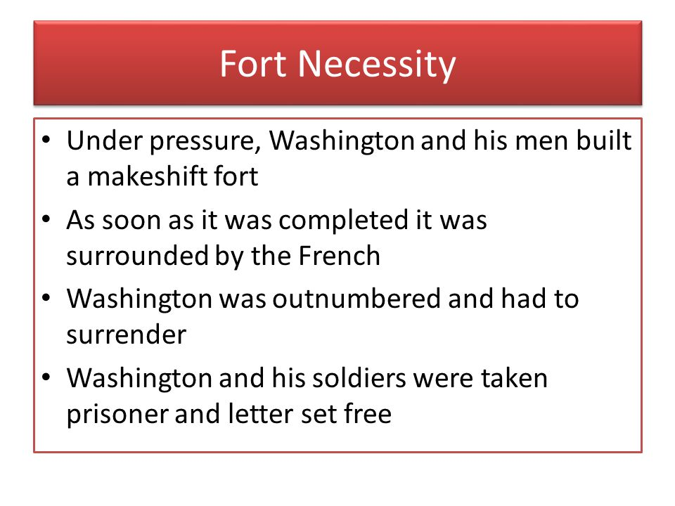 Fort Necessity Under pressure, Washington and his men built a makeshift fort. As soon as it was completed it was surrounded by the French.