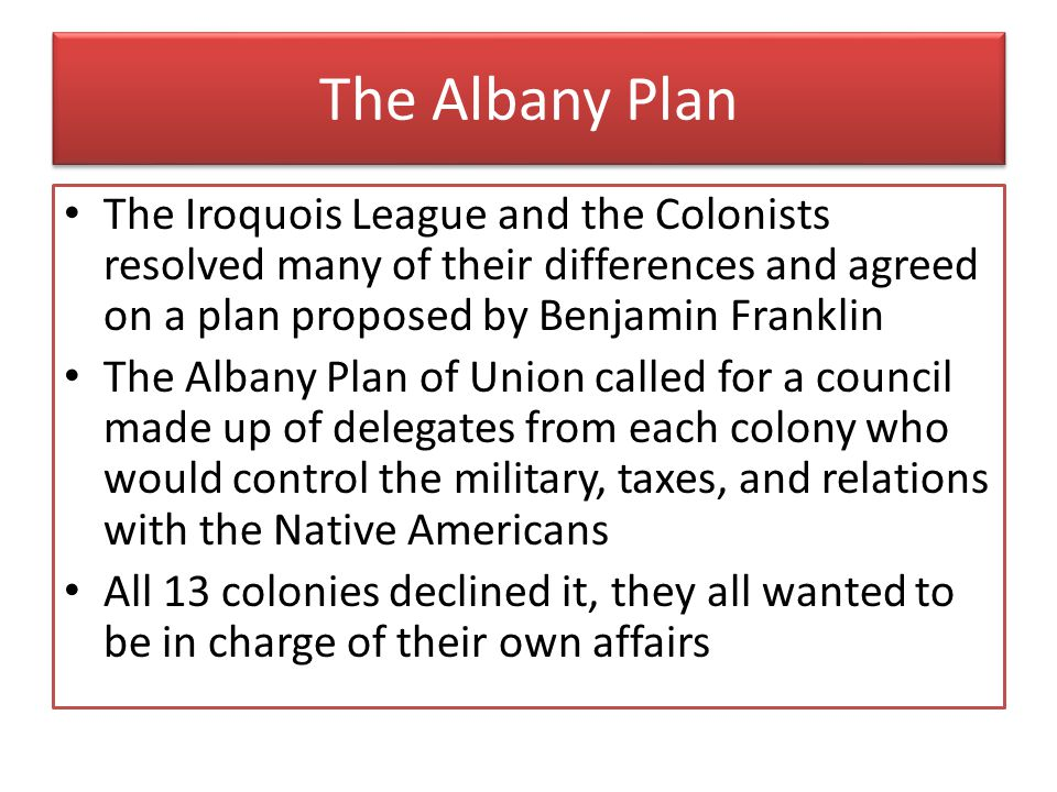 The Albany Plan The Iroquois League and the Colonists resolved many of their differences and agreed on a plan proposed by Benjamin Franklin.