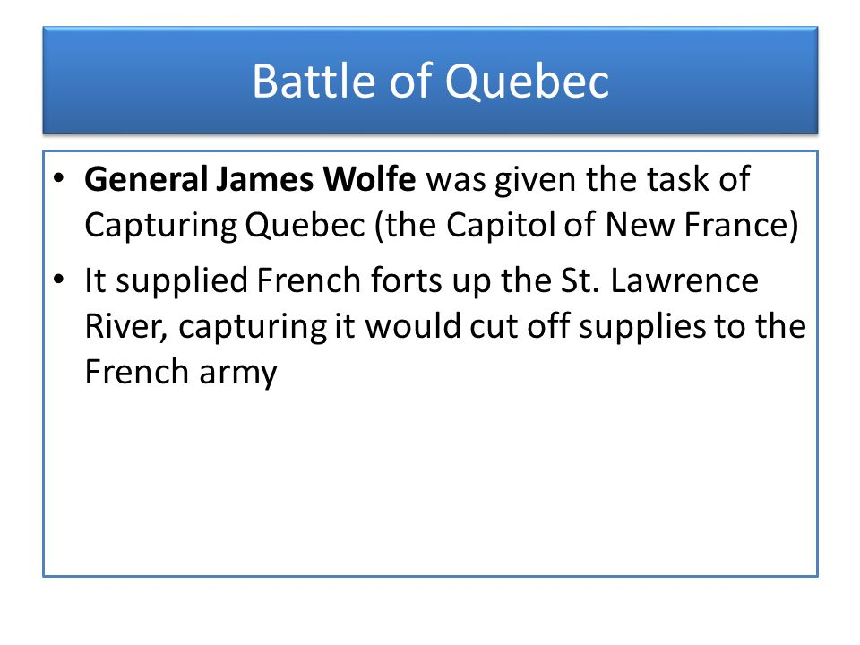 Battle of Quebec General James Wolfe was given the task of Capturing Quebec (the Capitol of New France)
