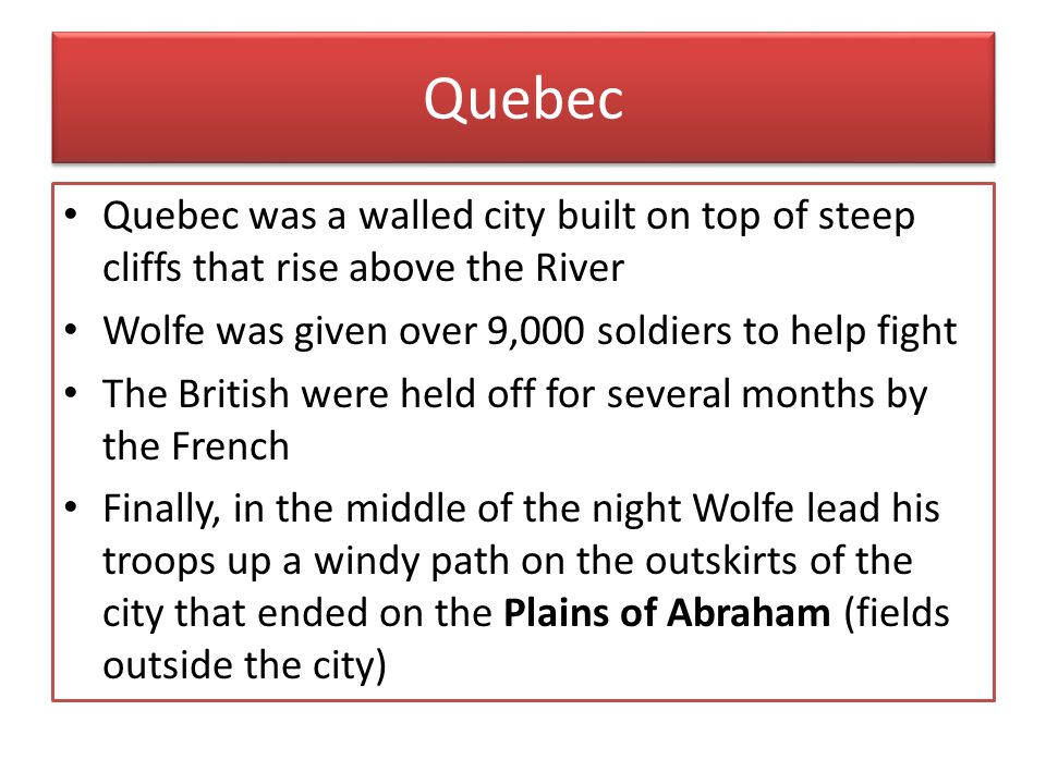Quebec Quebec was a walled city built on top of steep cliffs that rise above the River. Wolfe was given over 9,000 soldiers to help fight.