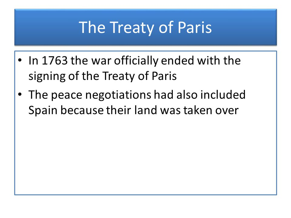 The Treaty of Paris In 1763 the war officially ended with the signing of the Treaty of Paris.