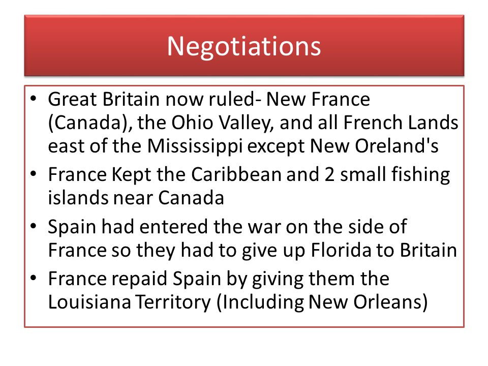 Negotiations Great Britain now ruled- New France (Canada), the Ohio Valley, and all French Lands east of the Mississippi except New Oreland s.
