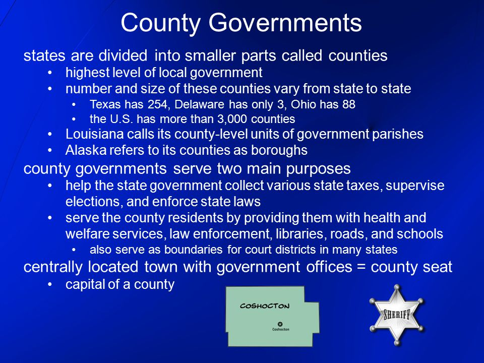 County Governments states are divided into smaller parts called counties. highest level of local government.