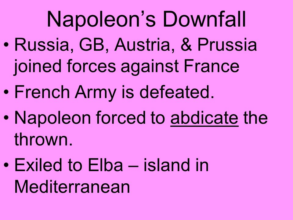 Napoleon's Downfall Russia, GB, Austria, & Prussia joined forces against France. French Army is defeated.