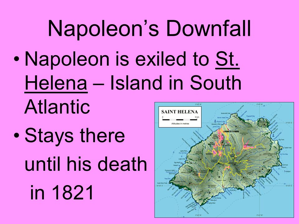 Napoleon's Downfall Napoleon is exiled to St. Helena – Island in South Atlantic. Stays there. until his death.