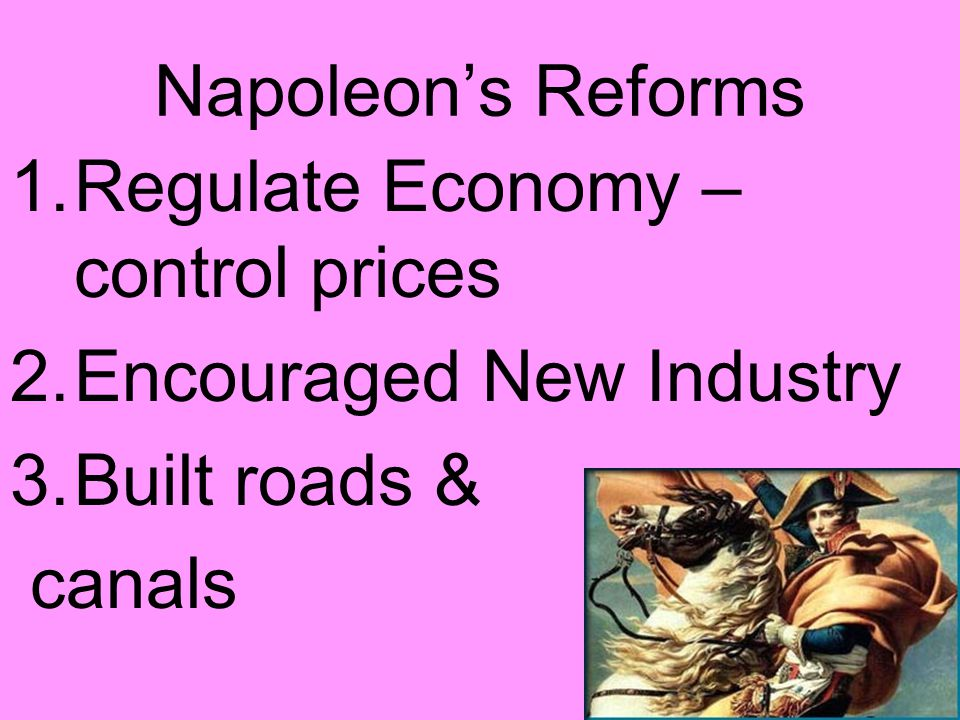 Napoleon's Reforms Regulate Economy – control prices Encouraged New Industry Built roads & canals