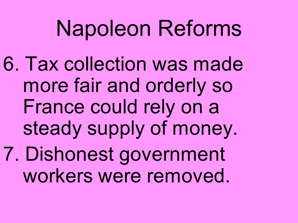 Napoleon Reforms 6. Tax collection was made more fair and orderly so France could rely on a steady supply of money.