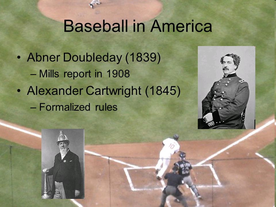 Baseball in America Abner Doubleday (1839) Alexander Cartwright (1845)