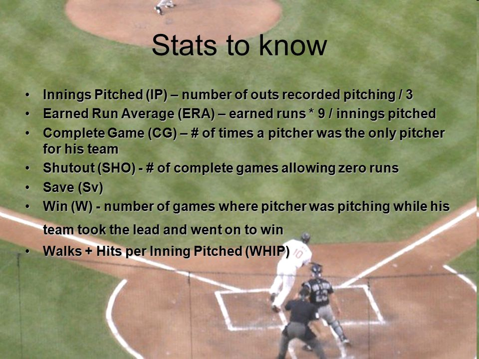 Stats to know Innings Pitched (IP) – number of outs recorded pitching / 3. Earned Run Average (ERA) – earned runs * 9 / innings pitched.