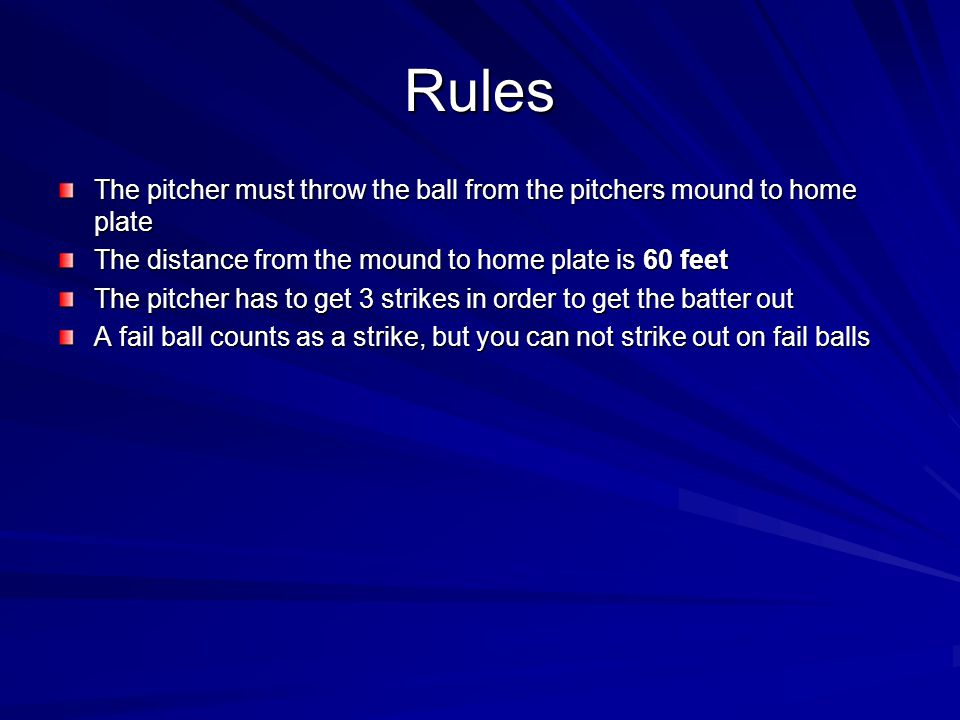 Rules The pitcher must throw the ball from the pitchers mound to home plate. The distance from the mound to home plate is 60 feet.