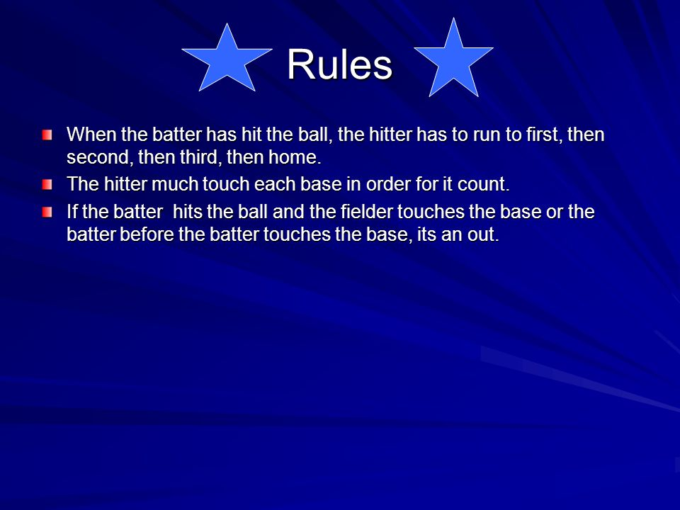 Rules When the batter has hit the ball, the hitter has to run to first, then second, then third, then home.