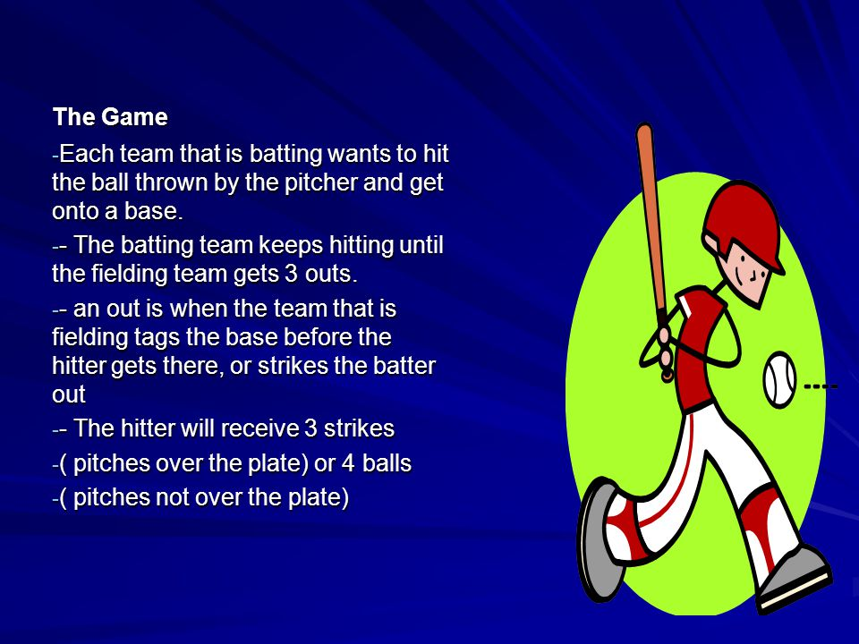 The Game Each team that is batting wants to hit the ball thrown by the pitcher and get onto a base.