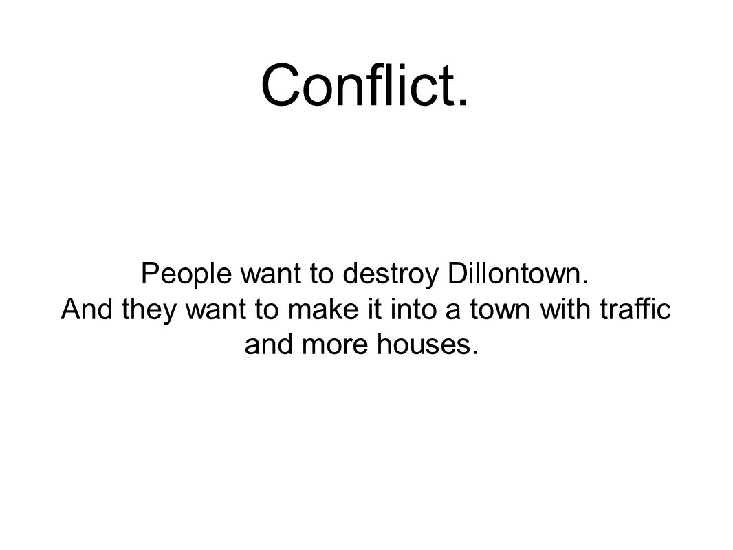 Conflict. People want to destroy Dillontown.