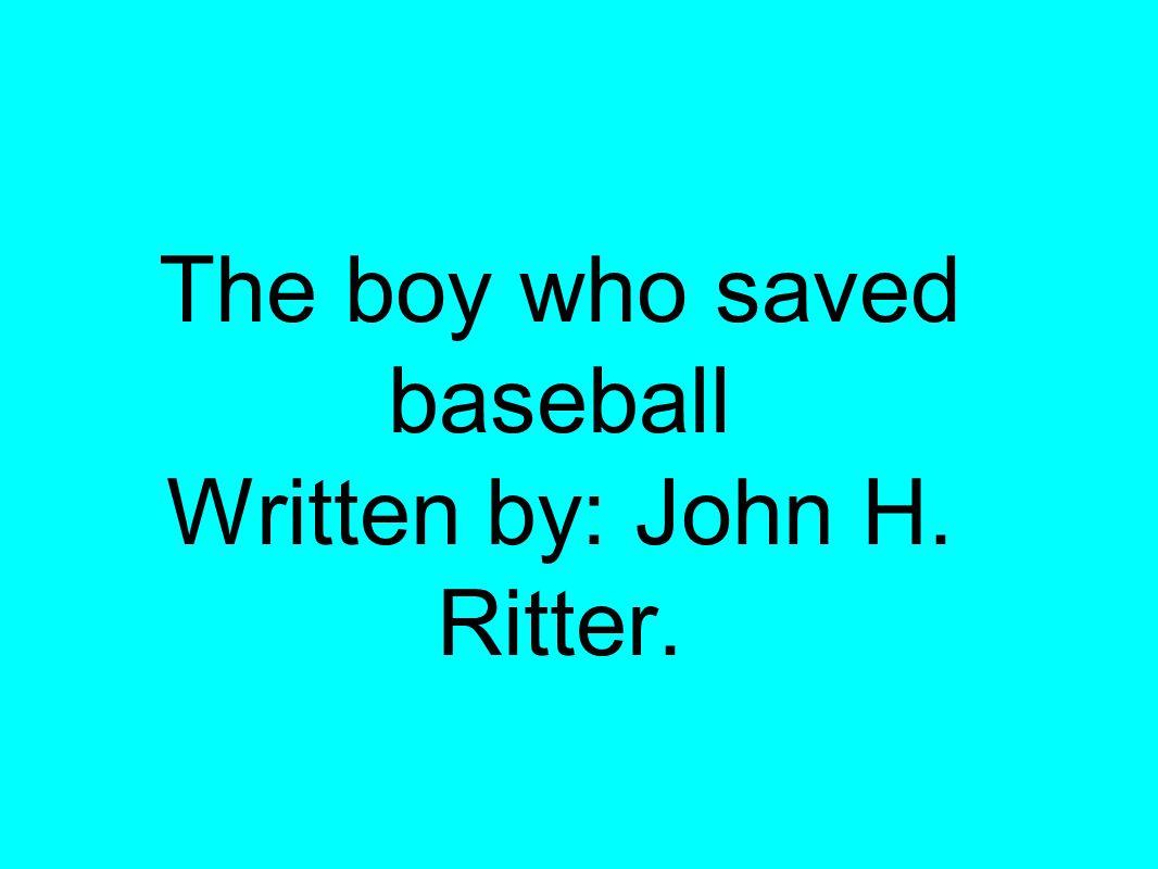 The boy who saved baseball Written by: John H. Ritter.