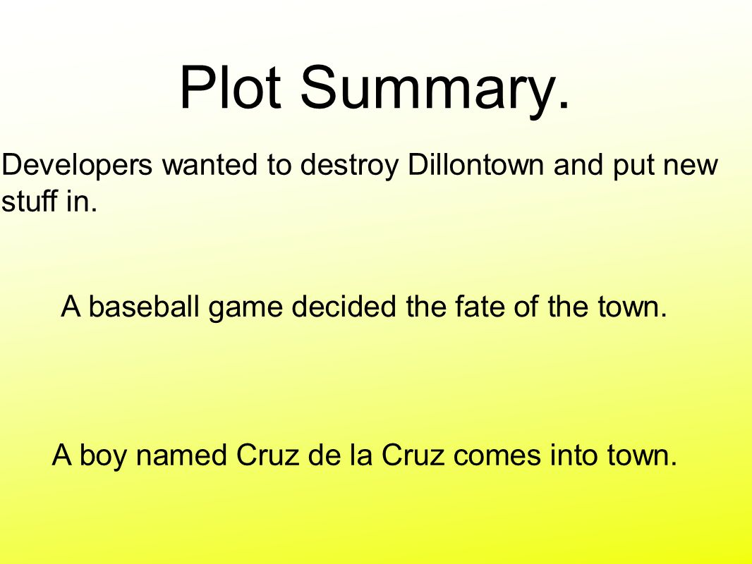 Plot Summary. Developers wanted to destroy Dillontown and put new stuff in. A baseball game decided the fate of the town.