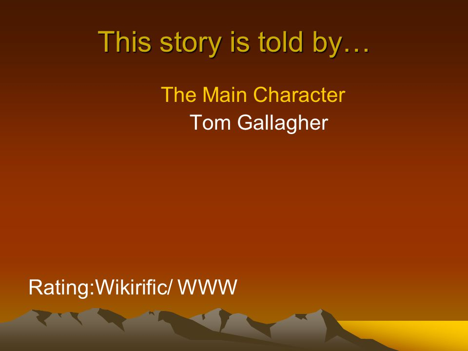 This story is told by… The Main Character Tom Gallagher