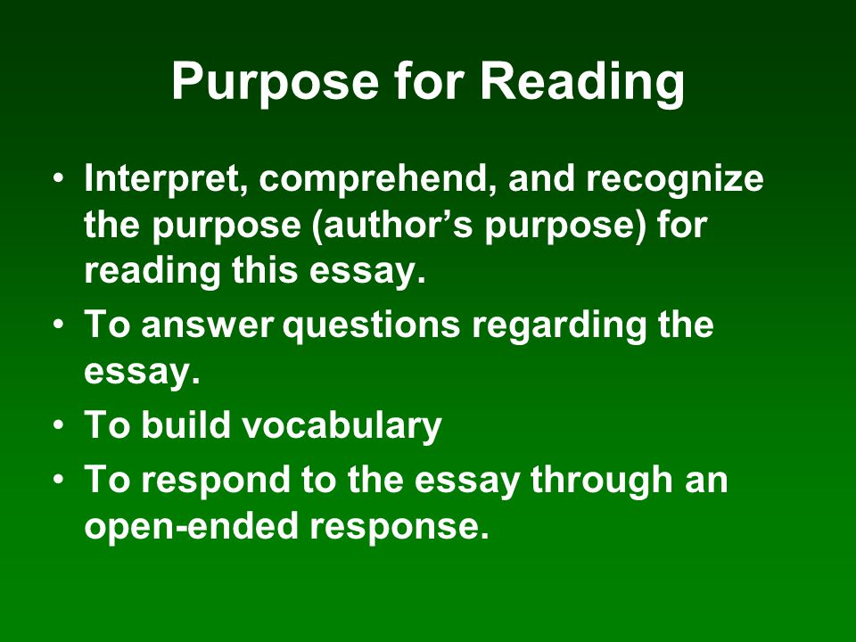 Purpose for Reading Interpret, comprehend, and recognize the purpose (author's purpose) for reading this essay.