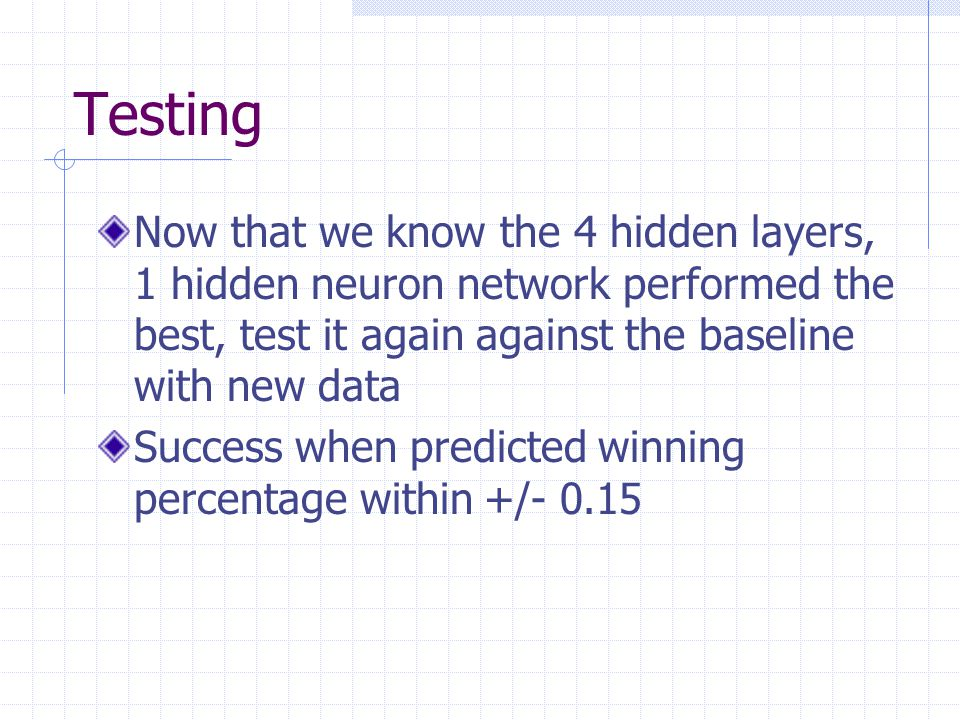 Testing Now that we know the 4 hidden layers, 1 hidden neuron network performed the best, test it again against the baseline with new data.