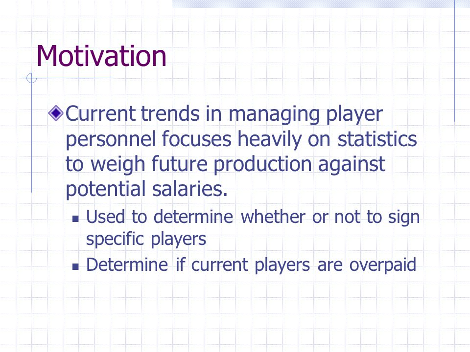 Motivation Current trends in managing player personnel focuses heavily on statistics to weigh future production against potential salaries.