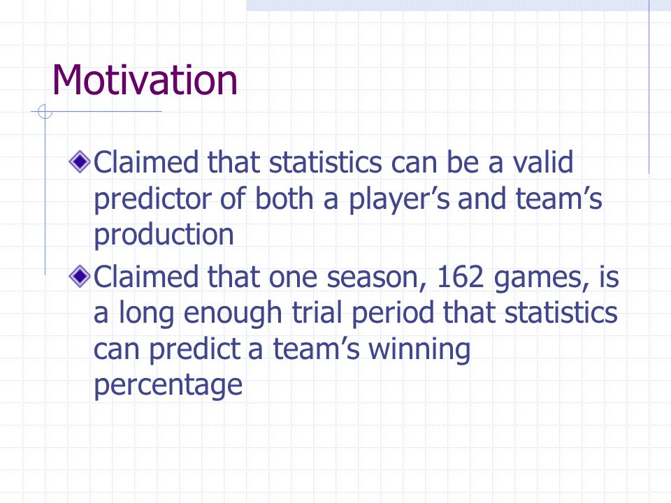 Motivation Claimed that statistics can be a valid predictor of both a player's and team's production.