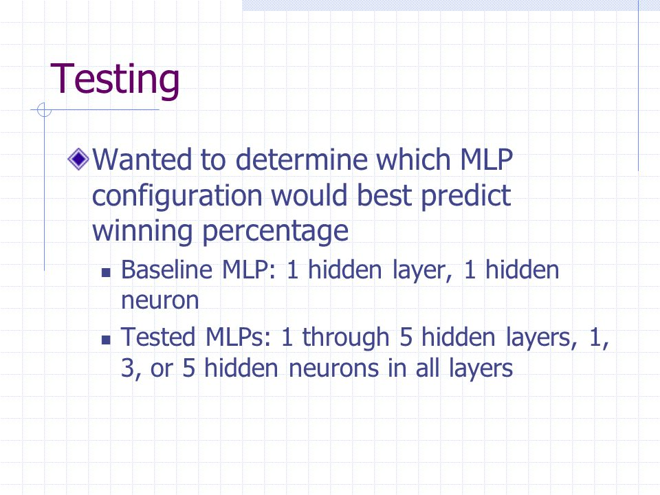 Testing Wanted to determine which MLP configuration would best predict winning percentage. Baseline MLP: 1 hidden layer, 1 hidden neuron.