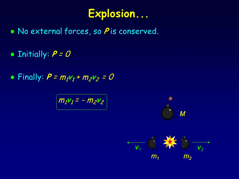 Explosion... No external forces, so P is conserved. Initially: P = 0