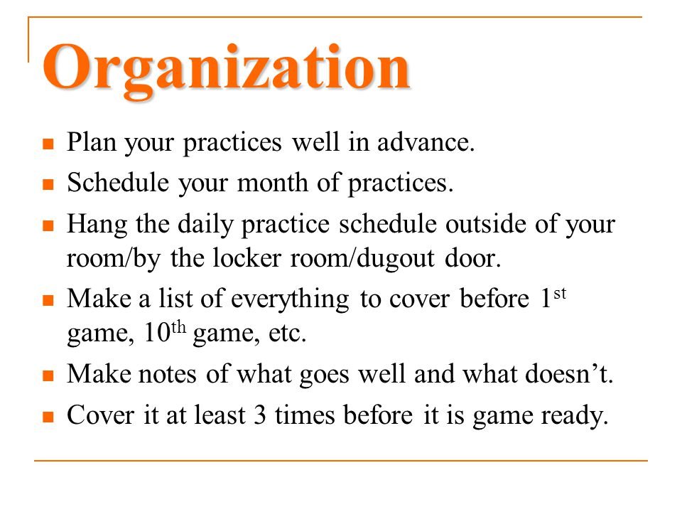 Organization Plan your practices well in advance.