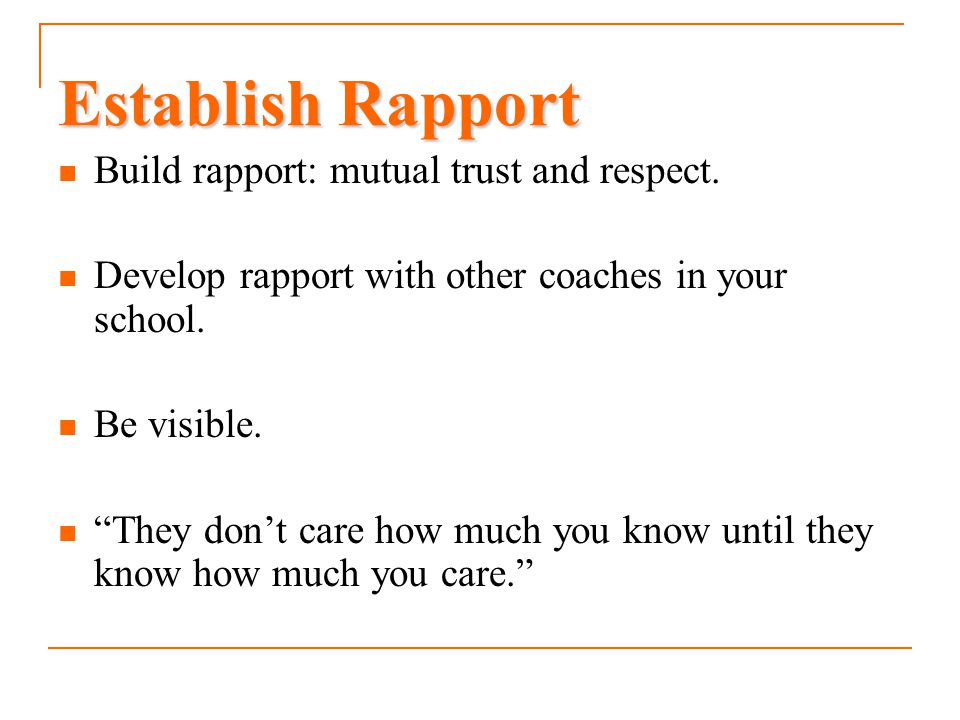 Establish Rapport Build rapport: mutual trust and respect.