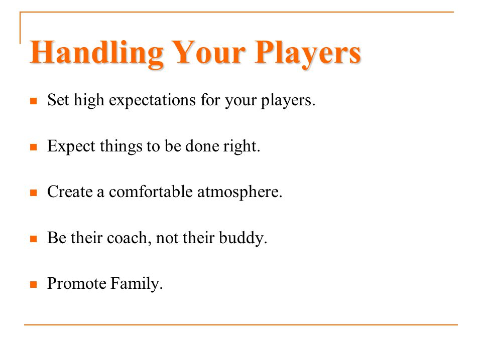 Handling Your Players Set high expectations for your players.
