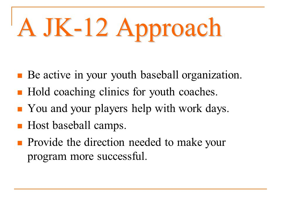 A JK-12 Approach Be active in your youth baseball organization.
