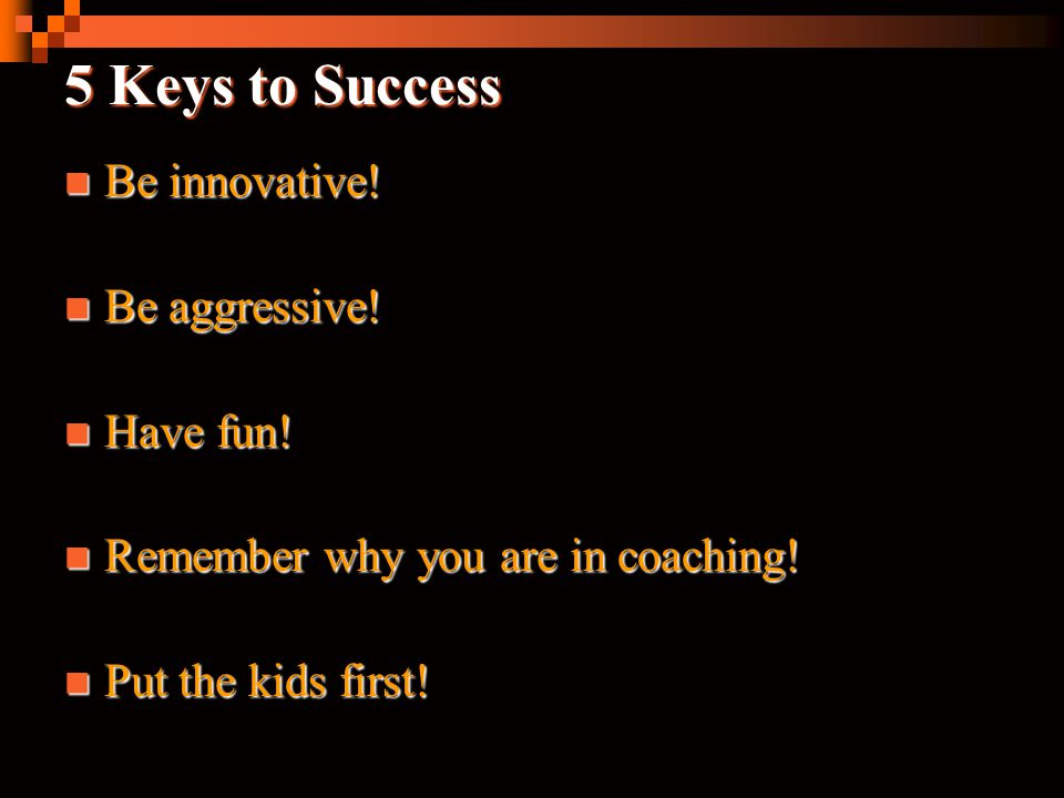 5 Keys to Success Be innovative! Be aggressive! Have fun!