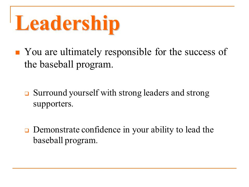 Leadership You are ultimately responsible for the success of the baseball program. Surround yourself with strong leaders and strong supporters.