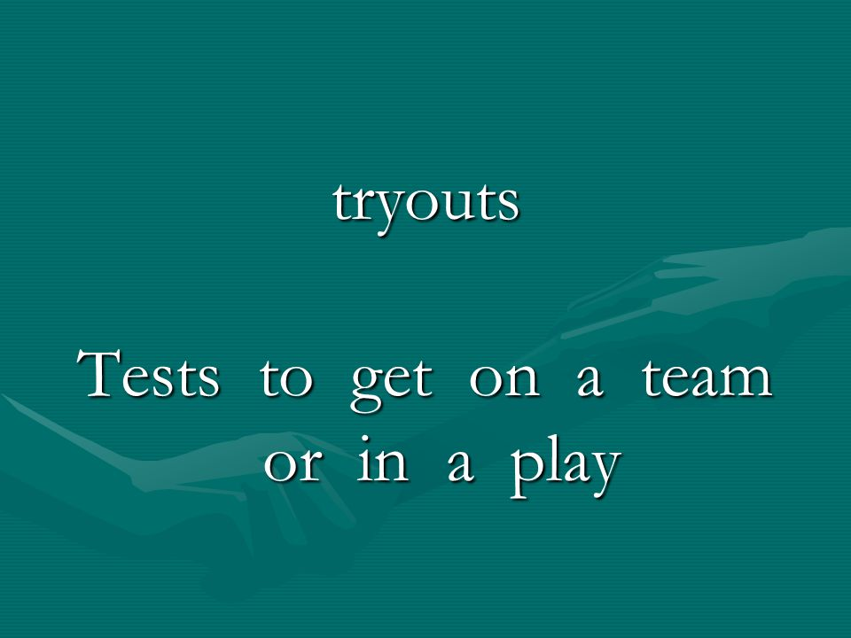 Tests to get on a team or in a play