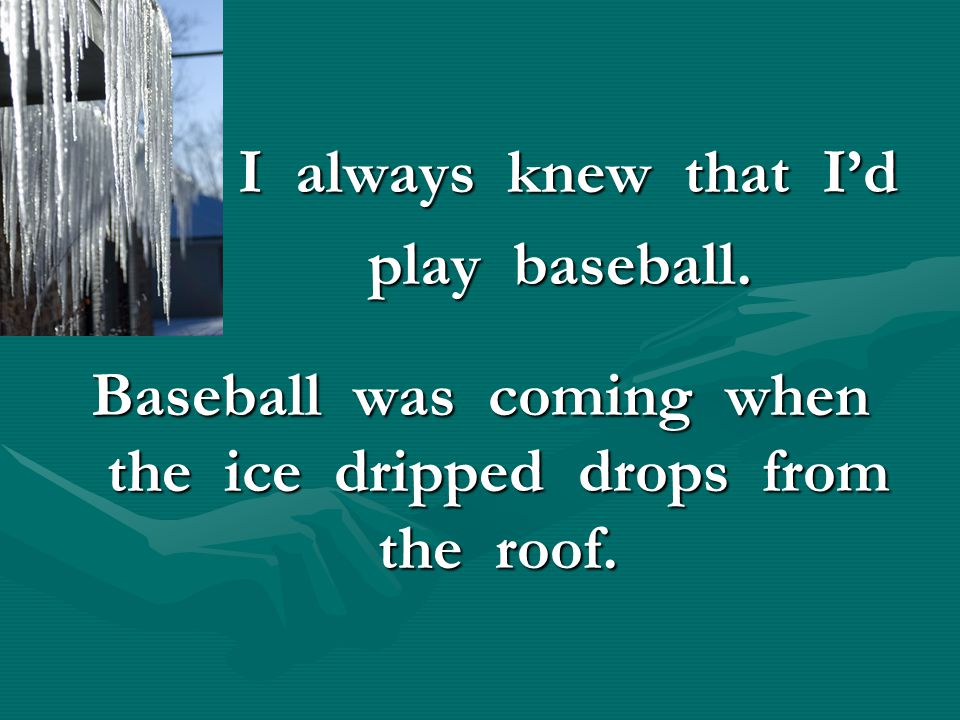 Baseball was coming when the ice dripped drops from the roof.