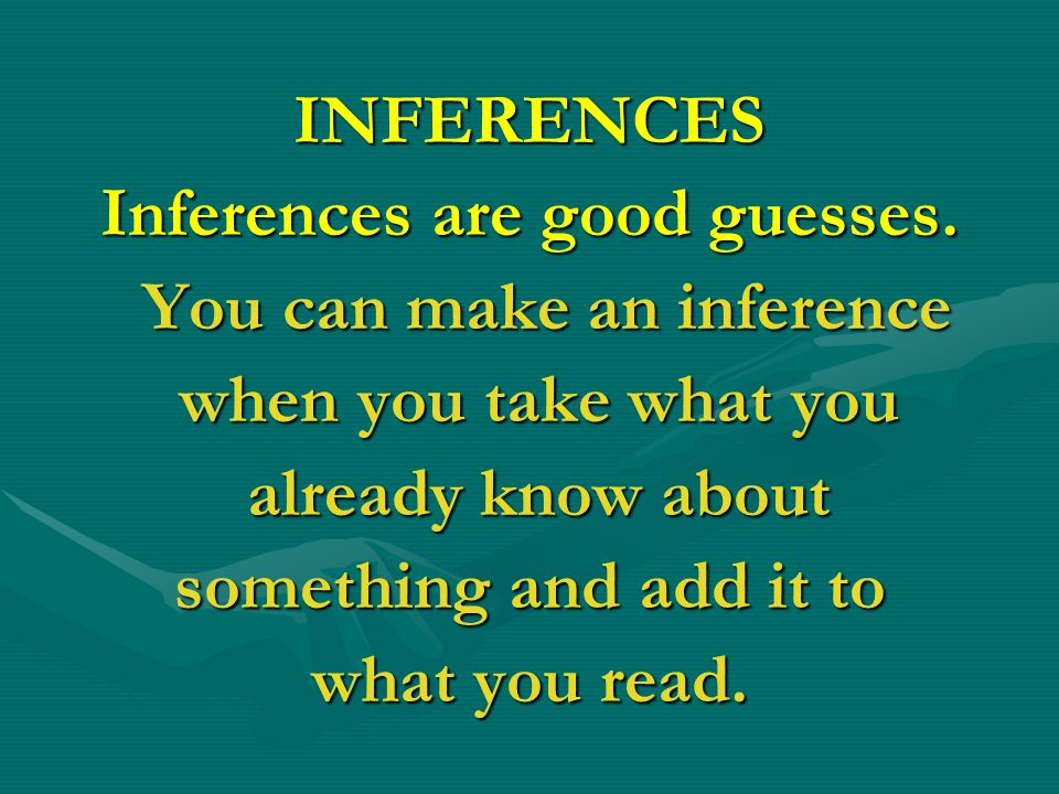 Inferences are good guesses. You can make an inference