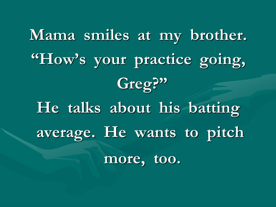 Mama smiles at my brother. How's your practice going, Greg