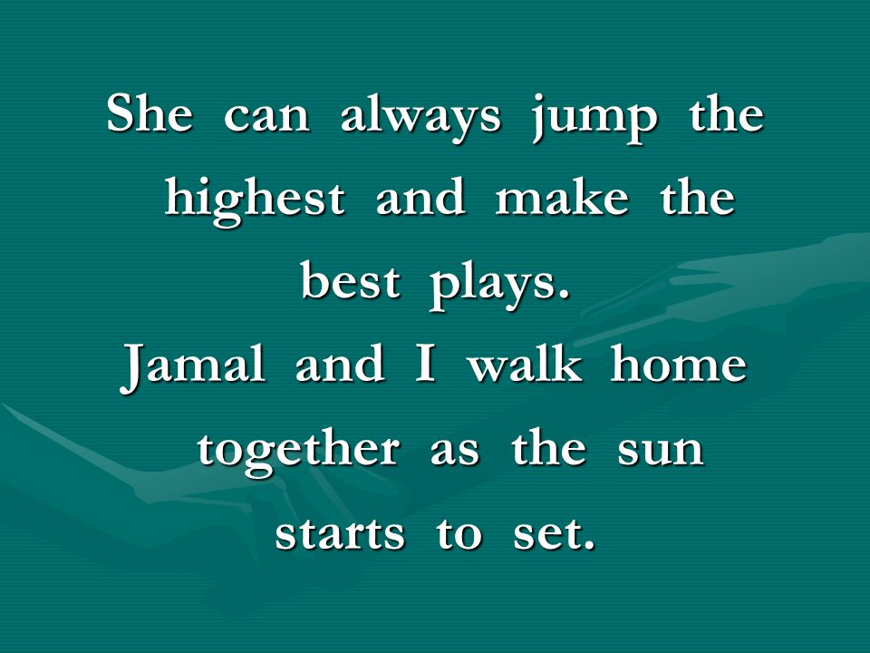 She can always jump the highest and make the. best plays. Jamal and I walk home. together as the sun.